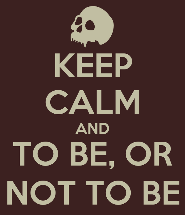 KEEP CALM AND TO BE, OR NOT TO BE