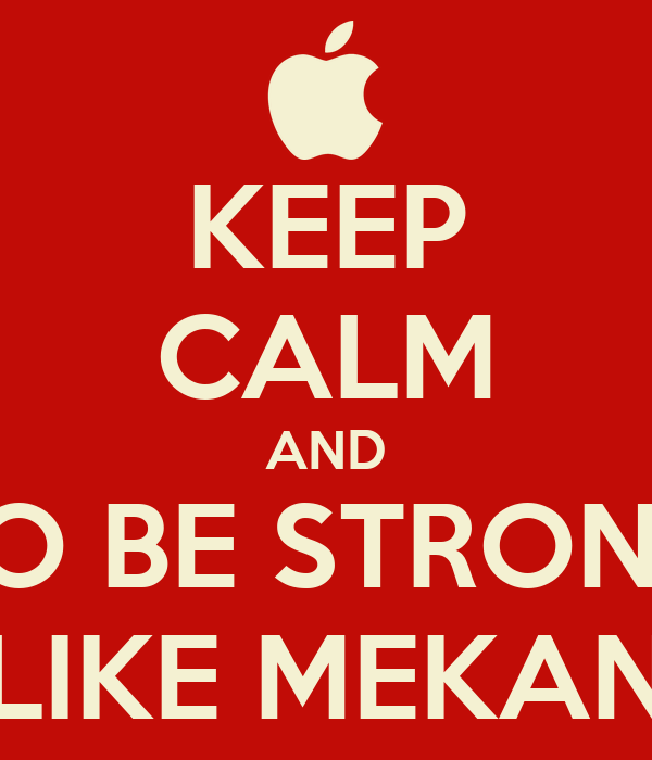 KEEP CALM AND TO BE STRONG LIKE MEKAN