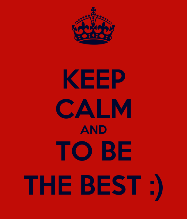 KEEP CALM AND TO BE THE BEST :)