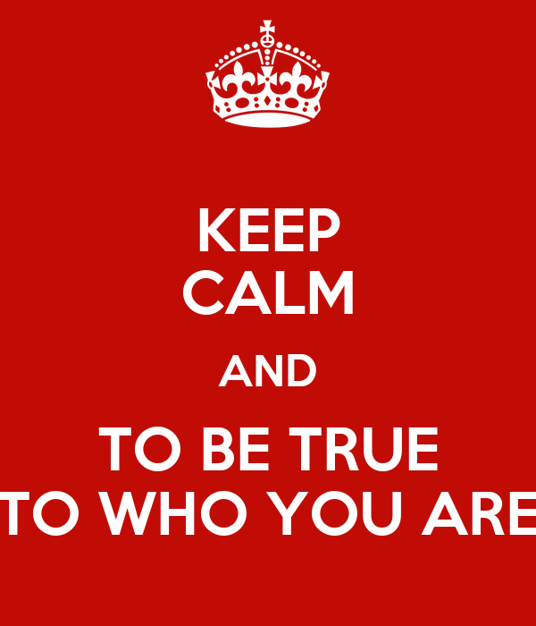 KEEP CALM AND TO BE TRUE TO WHO YOU ARE
