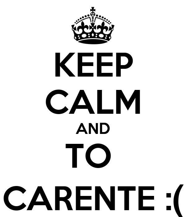 KEEP CALM AND TO  CARENTE :(