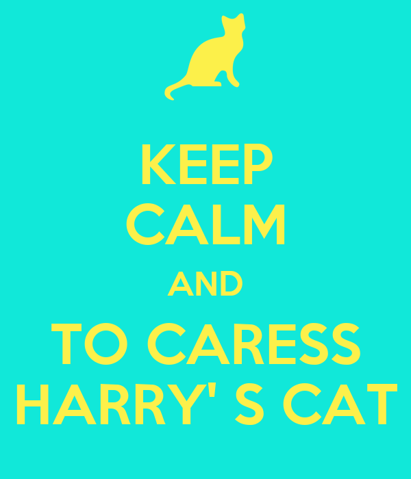 KEEP CALM AND TO CARESS HARRY' S CAT