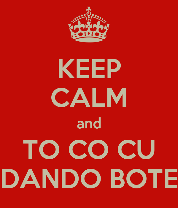 KEEP CALM and TO CO CU DANDO BOTE