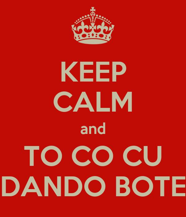 KEEP CALM and TO CO CU DANDO BOTE