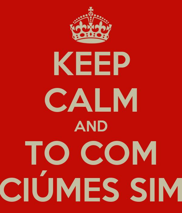 KEEP CALM AND TO COM CIÚMES SIM