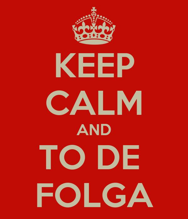 KEEP CALM AND TO DE  FOLGA