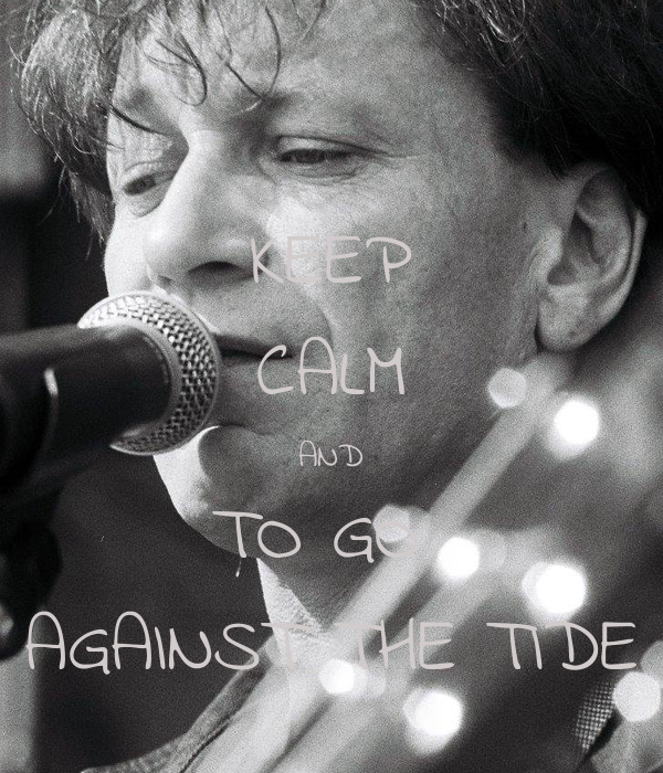 KEEP CALM AND TO GO  AGAINST THE TIDE