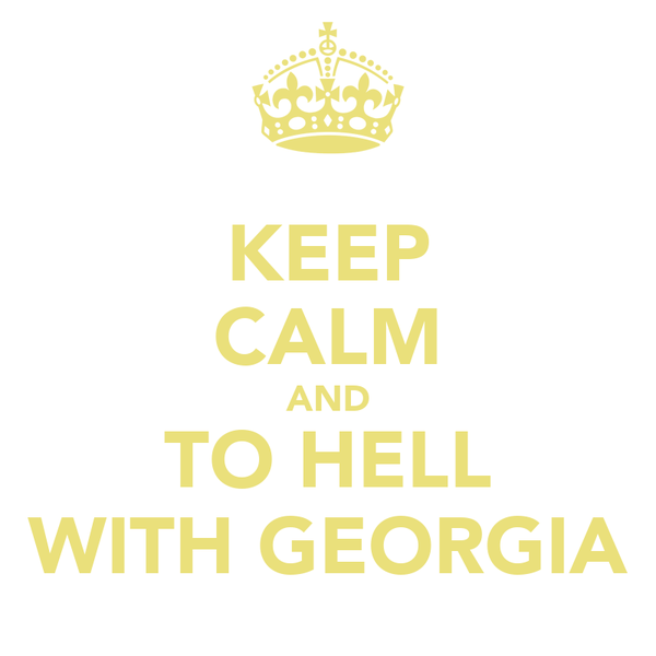 KEEP CALM AND TO HELL WITH GEORGIA