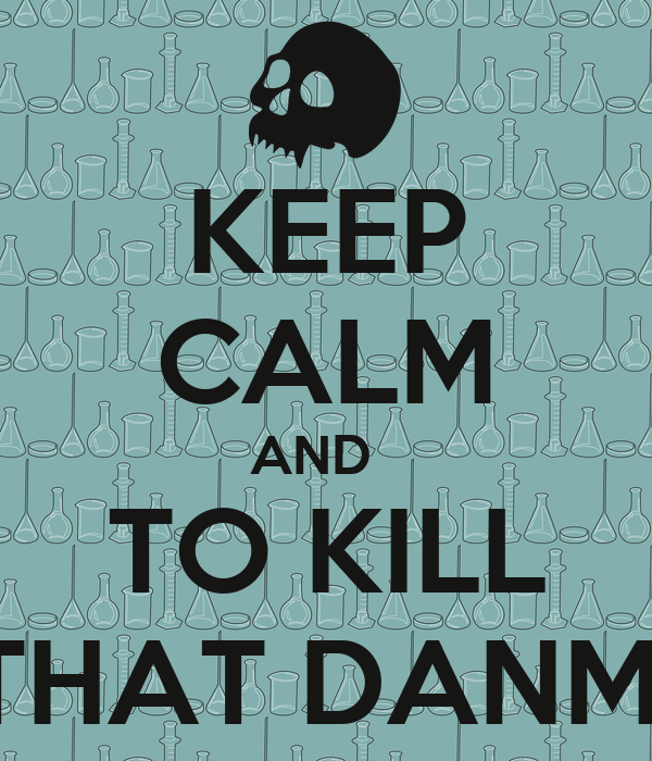 KEEP CALM AND   TO KILL THAT DANM