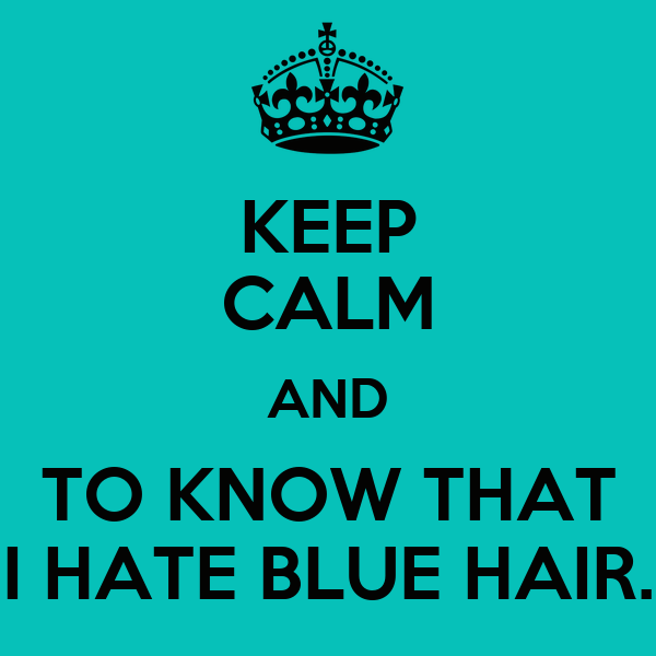 KEEP CALM AND TO KNOW THAT I HATE BLUE HAIR.
