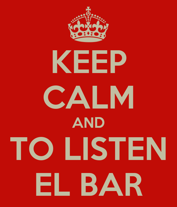 KEEP CALM AND TO LISTEN EL BAR