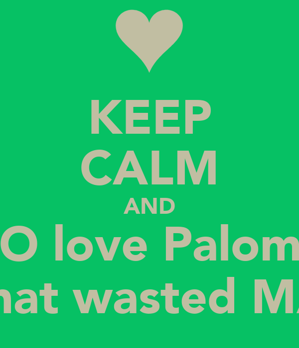 KEEP CALM AND TO love Paloma that wasted MA