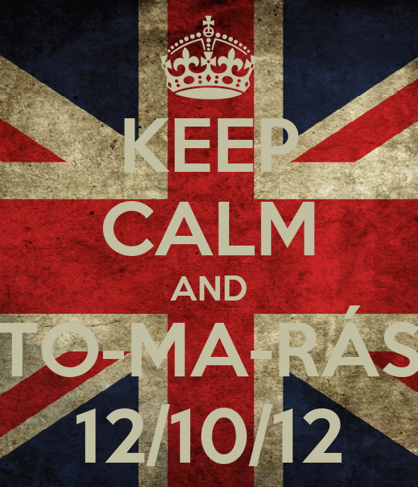 KEEP CALM AND TO-MA-RÁS 12/10/12