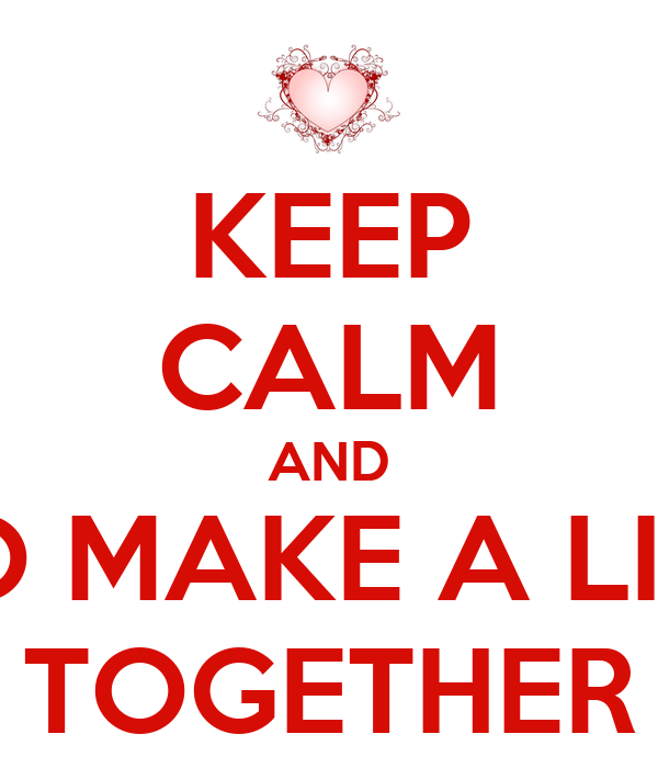 KEEP CALM AND TO MAKE A LIFE TOGETHER