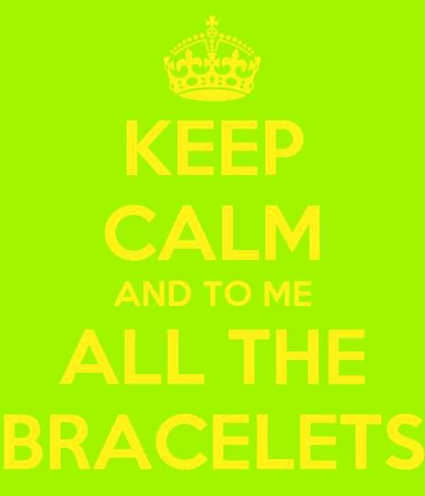 KEEP CALM AND TO ME ALL THE BRACELETS