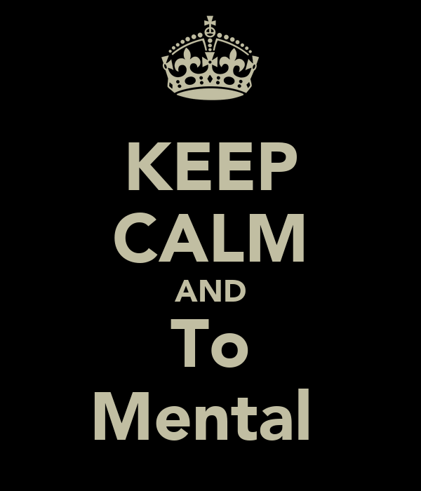 KEEP CALM AND To Mental
