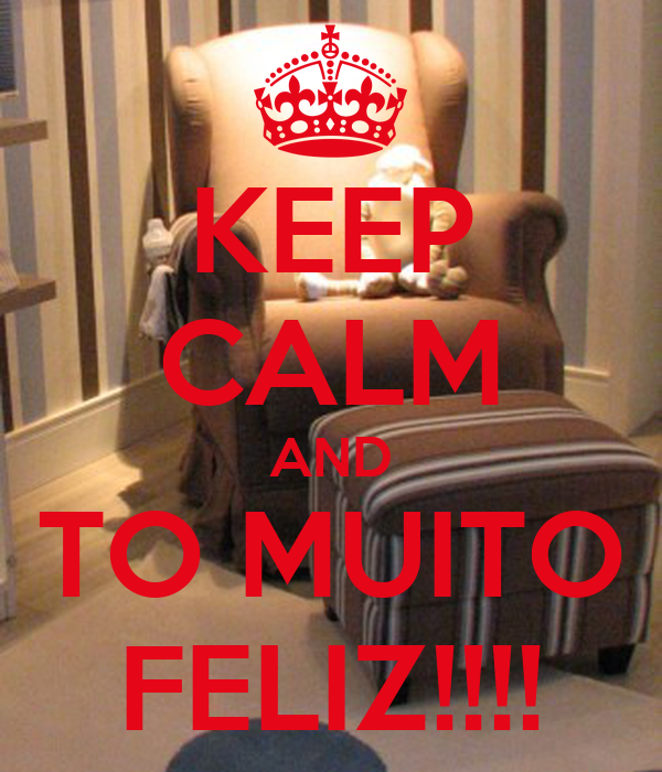 KEEP CALM AND TO MUITO FELIZ!!!!