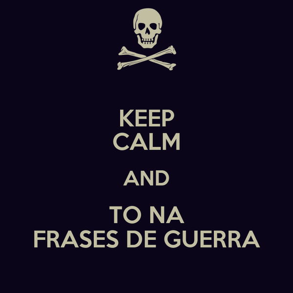 KEEP CALM AND TO NA FRASES DE GUERRA