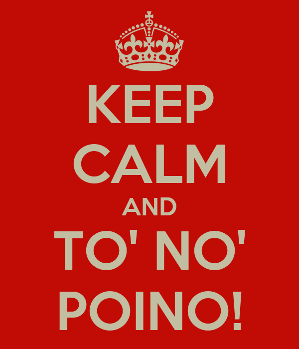 KEEP CALM AND TO' NO' POINO!