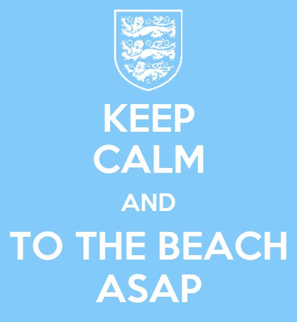 KEEP CALM AND TO THE BEACH ASAP