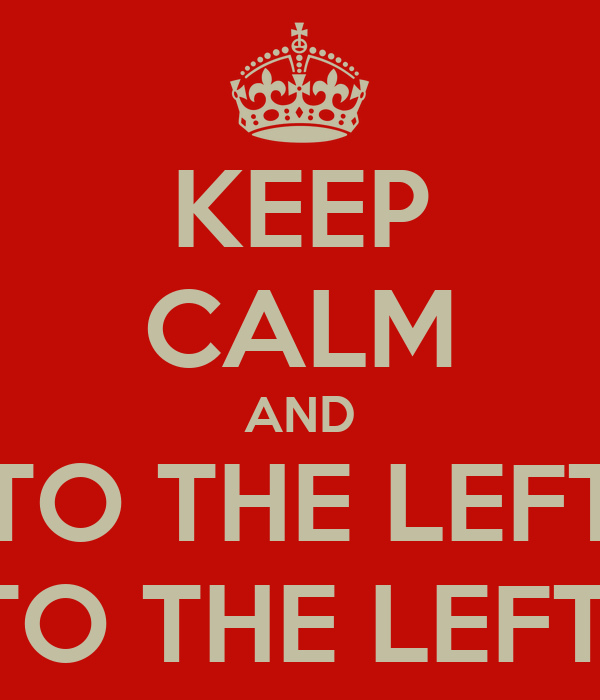 KEEP CALM AND TO THE LEFT TO THE LEFT