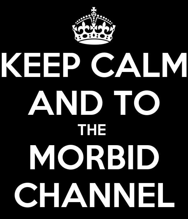 KEEP CALM AND TO THE  MORBID CHANNEL