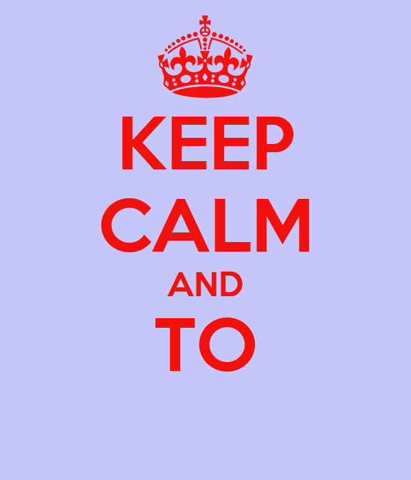 KEEP CALM AND TO