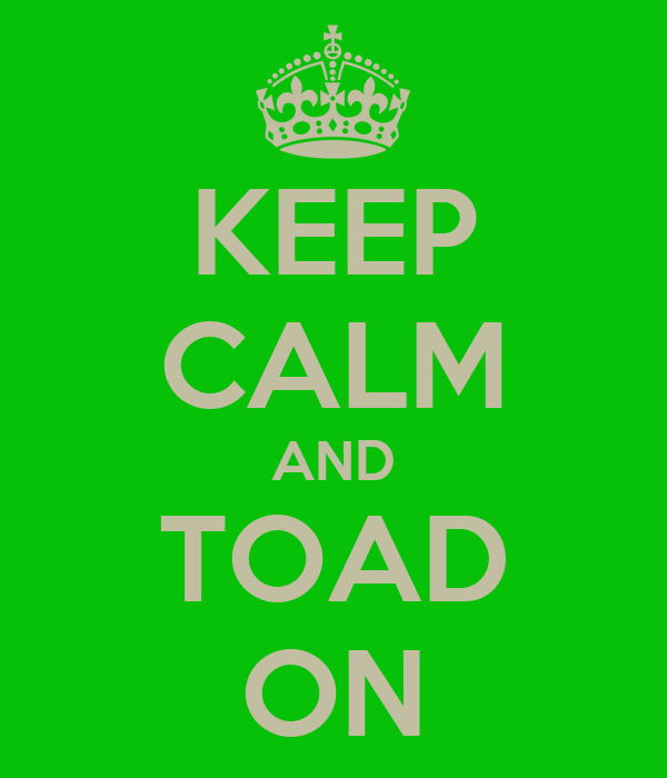 KEEP CALM AND TOAD ON