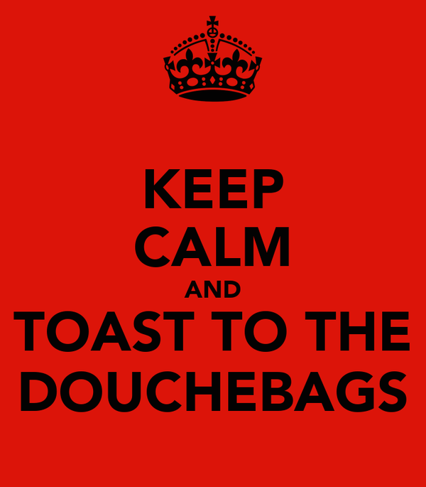 KEEP CALM AND TOAST TO THE DOUCHEBAGS