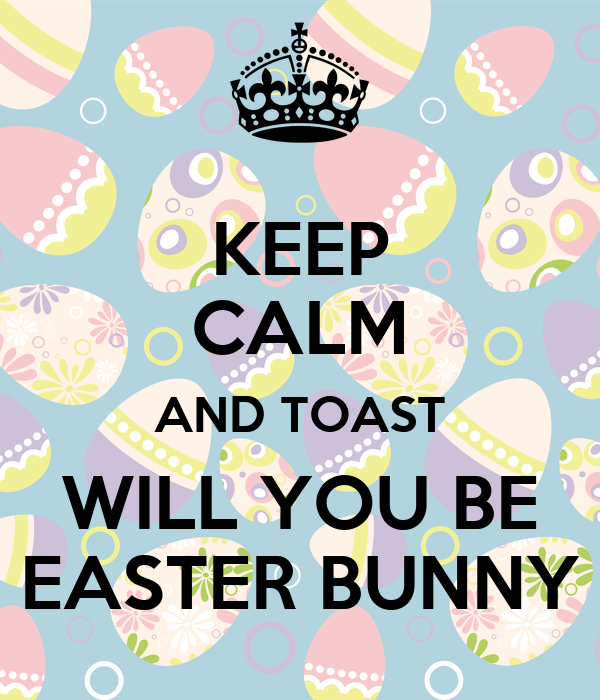 KEEP CALM AND TOAST WILL YOU BE EASTER BUNNY