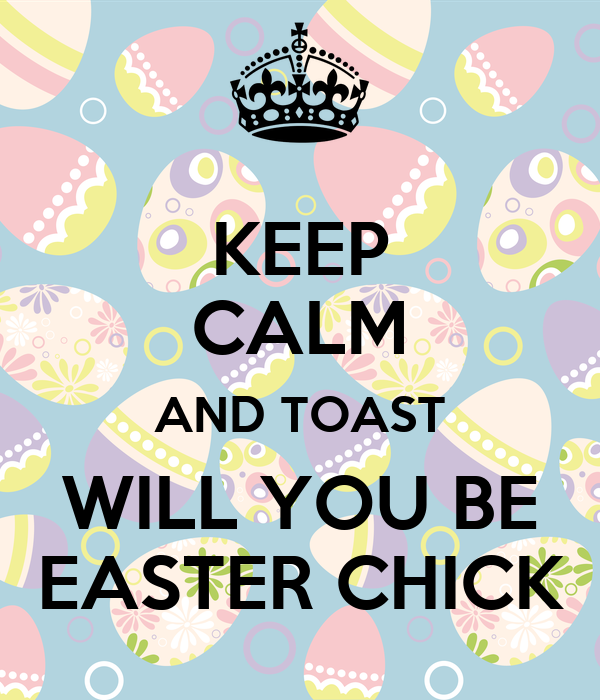 KEEP CALM AND TOAST WILL YOU BE EASTER CHICK