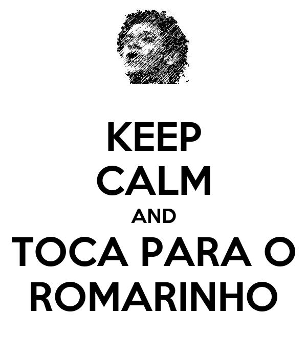 KEEP CALM AND TOCA PARA O ROMARINHO