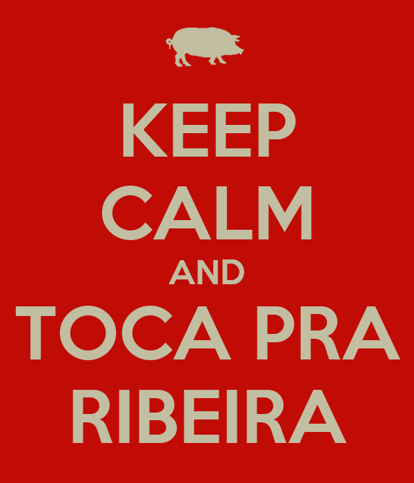 KEEP CALM AND TOCA PRA RIBEIRA