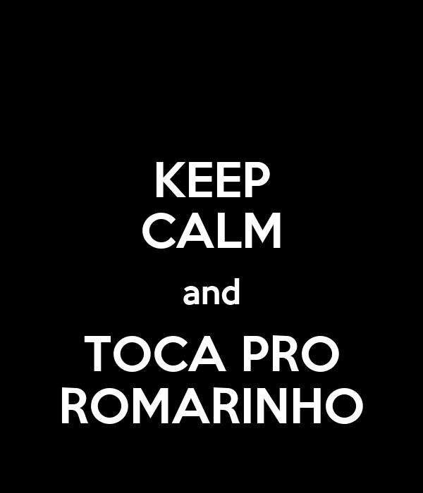 KEEP CALM and TOCA PRO ROMARINHO