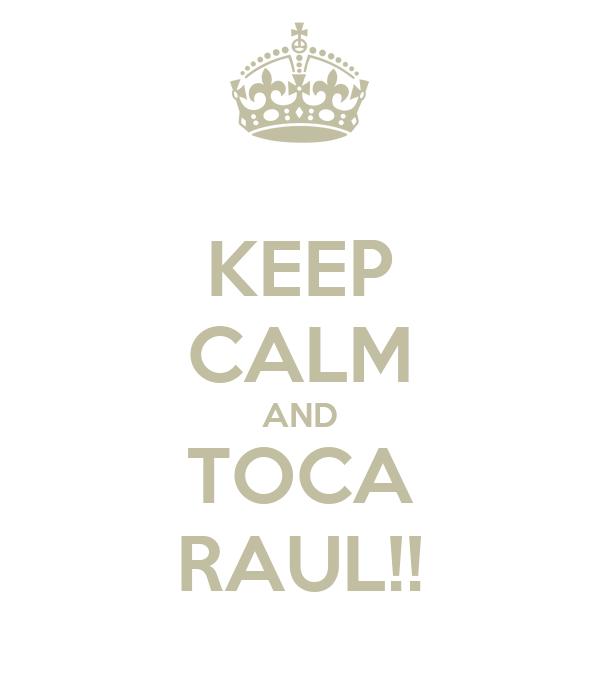 KEEP CALM AND TOCA RAUL!!