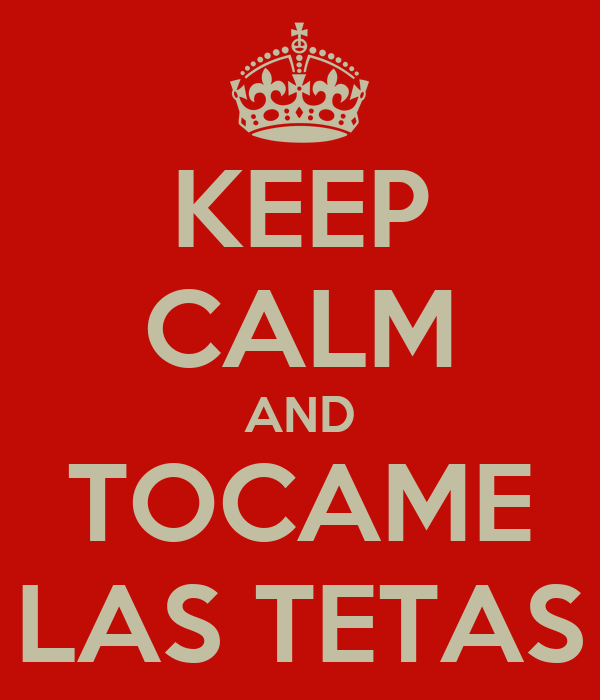 KEEP CALM AND TOCAME LAS TETAS