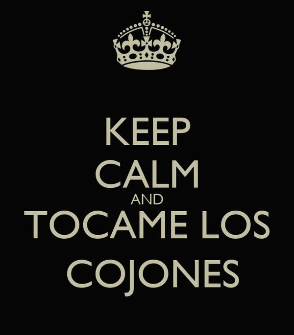 KEEP CALM AND TOCAME LOS  COJONES