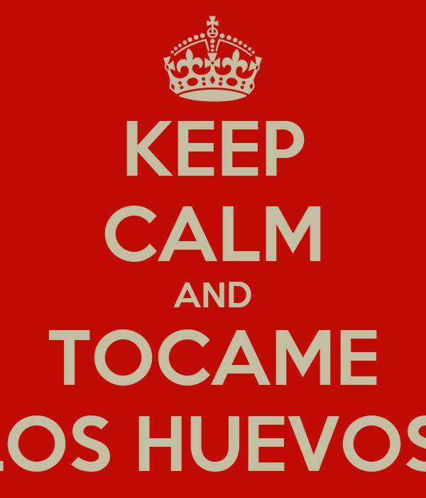 KEEP CALM AND TOCAME LOS HUEVOS!