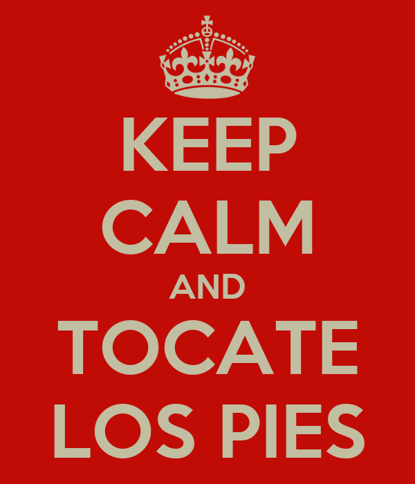 KEEP CALM AND TOCATE LOS PIES
