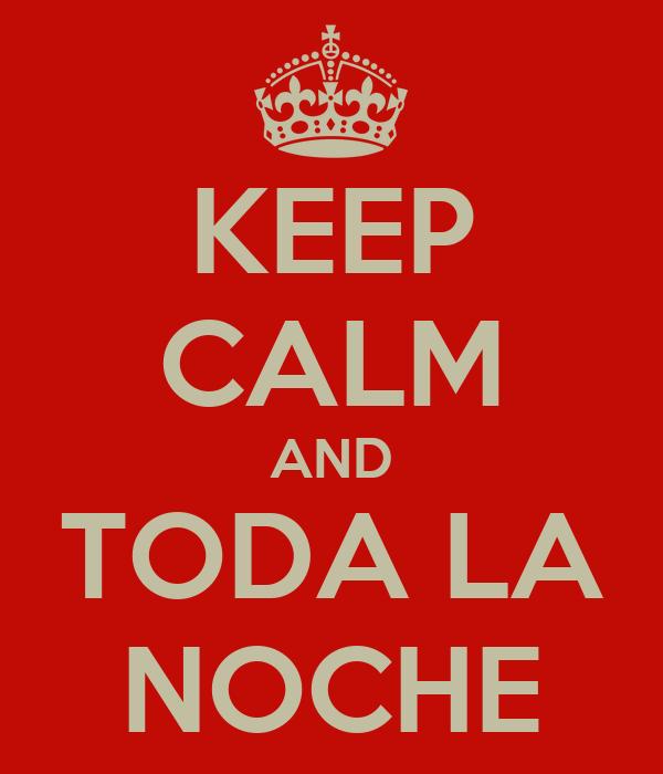 KEEP CALM AND TODA LA NOCHE