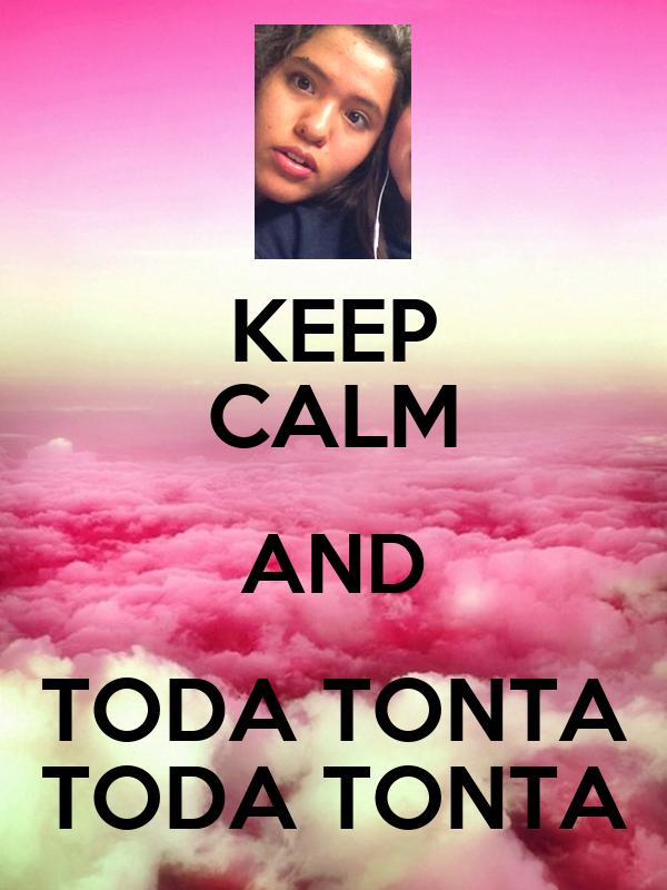 KEEP CALM AND TODA TONTA TODA TONTA