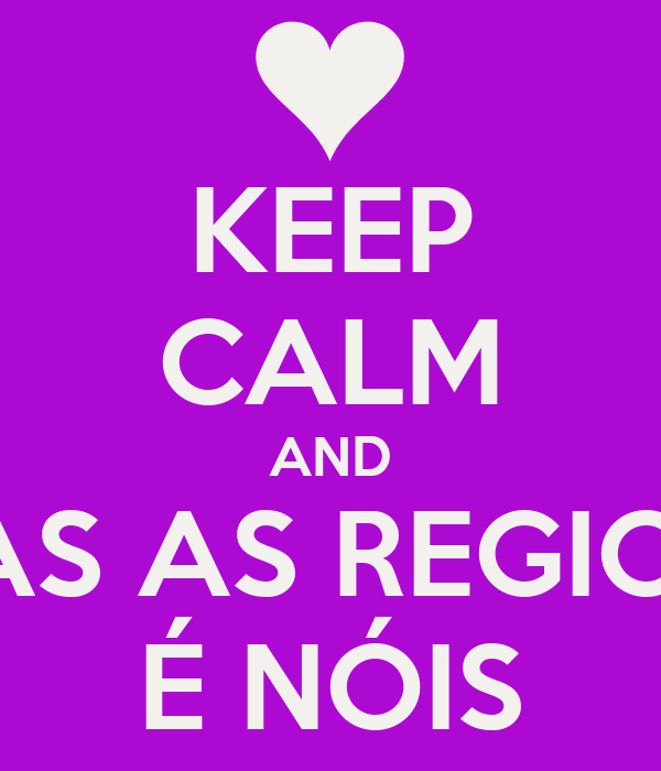 KEEP CALM AND TODAS AS REGIONAIS É NÓIS