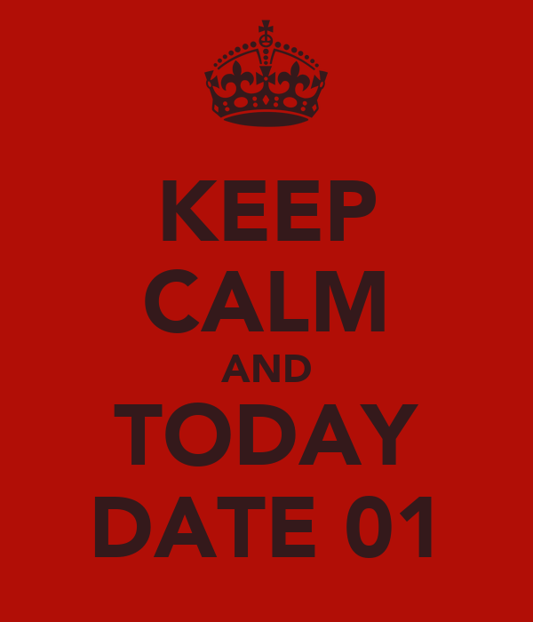 KEEP CALM AND TODAY DATE 01