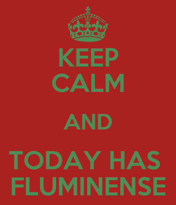 KEEP CALM AND TODAY HAS  FLUMINENSE