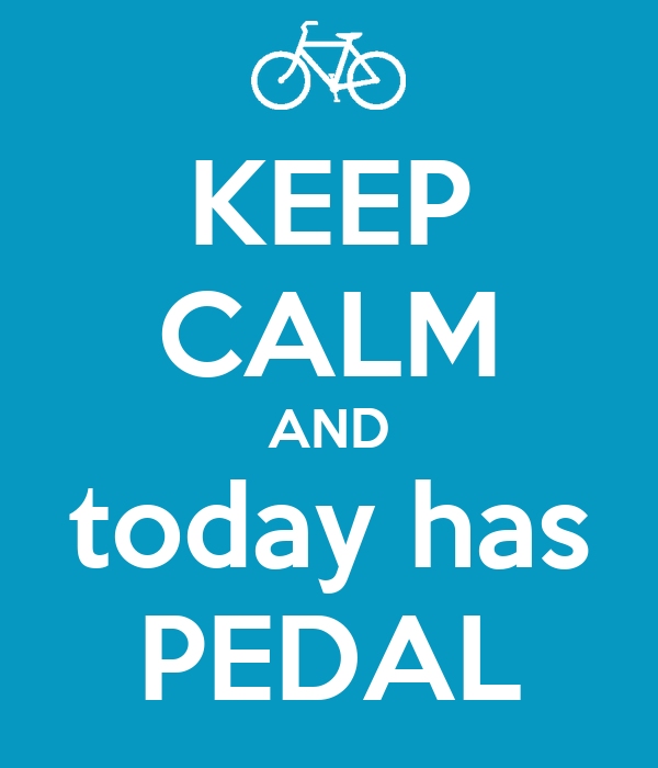 KEEP CALM AND today has PEDAL