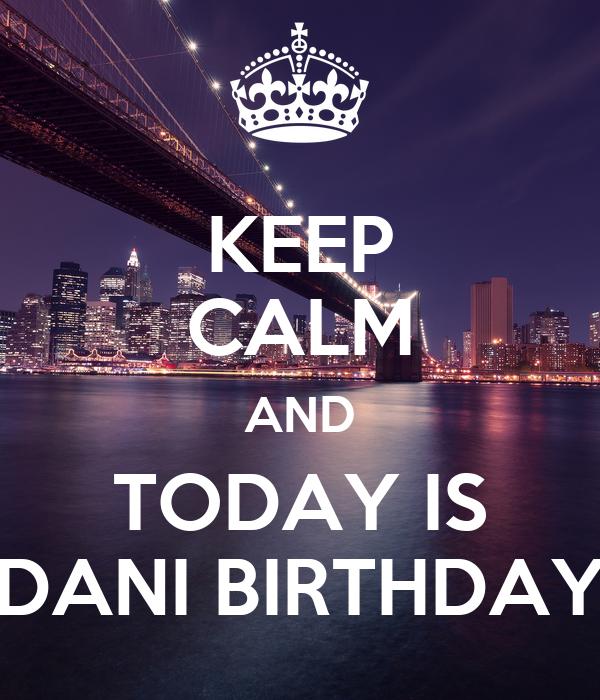 KEEP CALM AND TODAY IS DANI BIRTHDAY