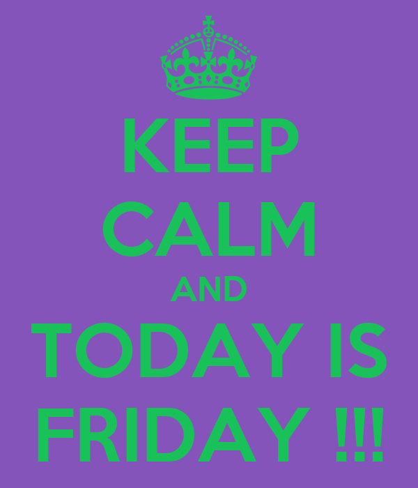 KEEP CALM AND TODAY IS FRIDAY !!!