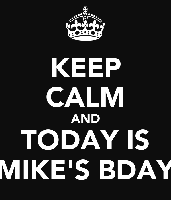 KEEP CALM AND TODAY IS MIKE'S BDAY
