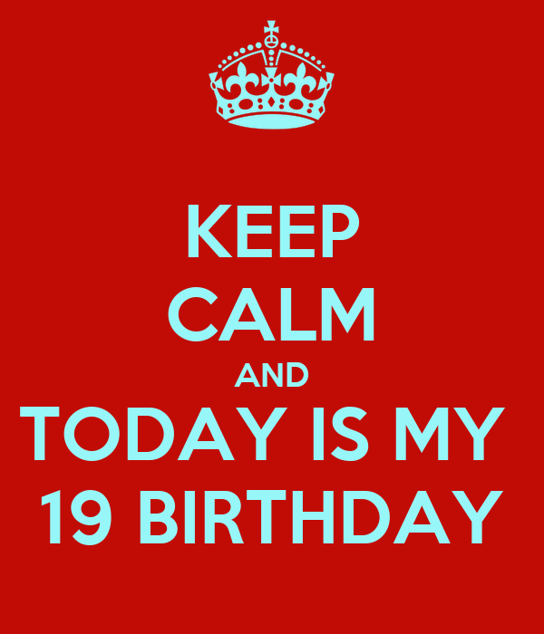 KEEP CALM AND TODAY IS MY  19 BIRTHDAY