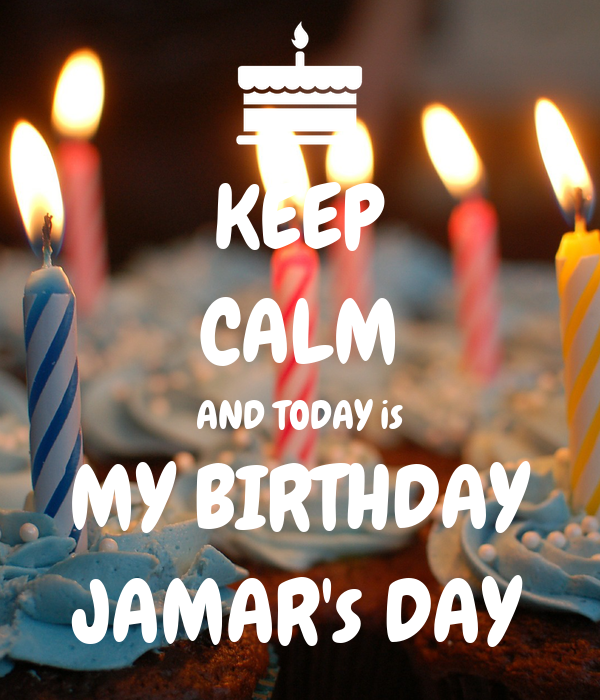 KEEP CALM AND TODAY is MY BIRTHDAY JAMAR's DAY